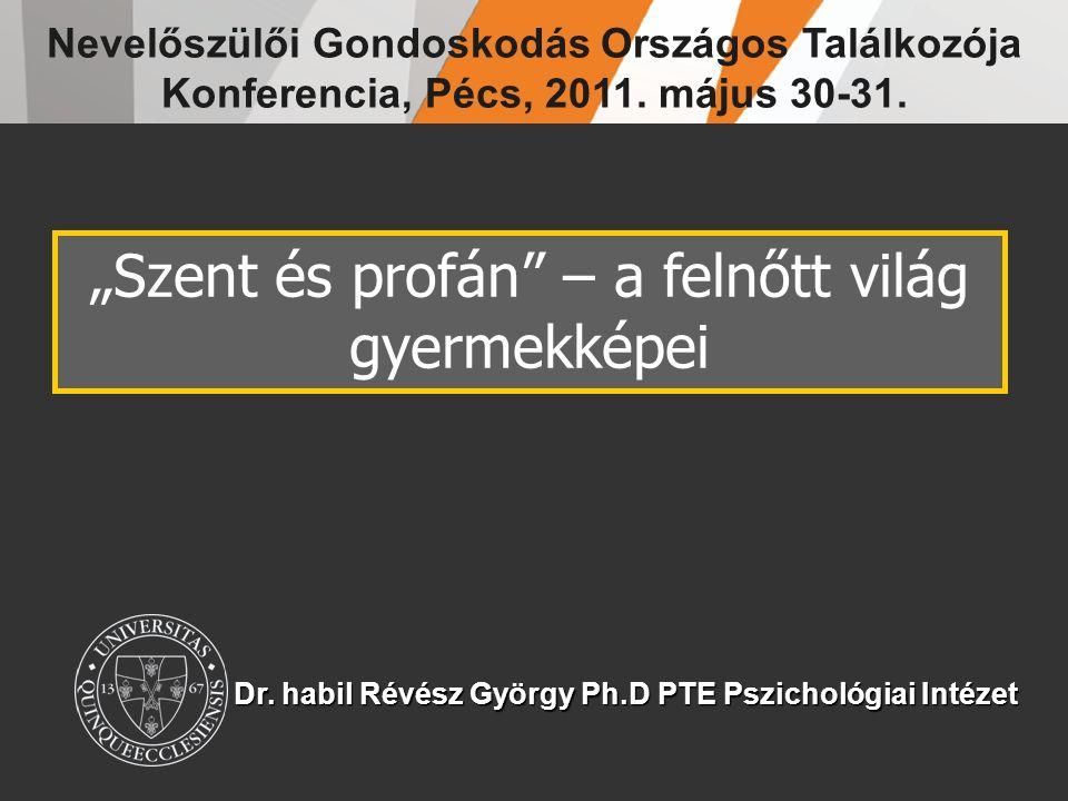 """Dr. habil Révész György Ph.D PTE Pszichológiai Intézet """"Szent és profán"""" – a felnőtt világ gyermekképei Nevelőszülői Gondoskodás Országos Találkozója"""