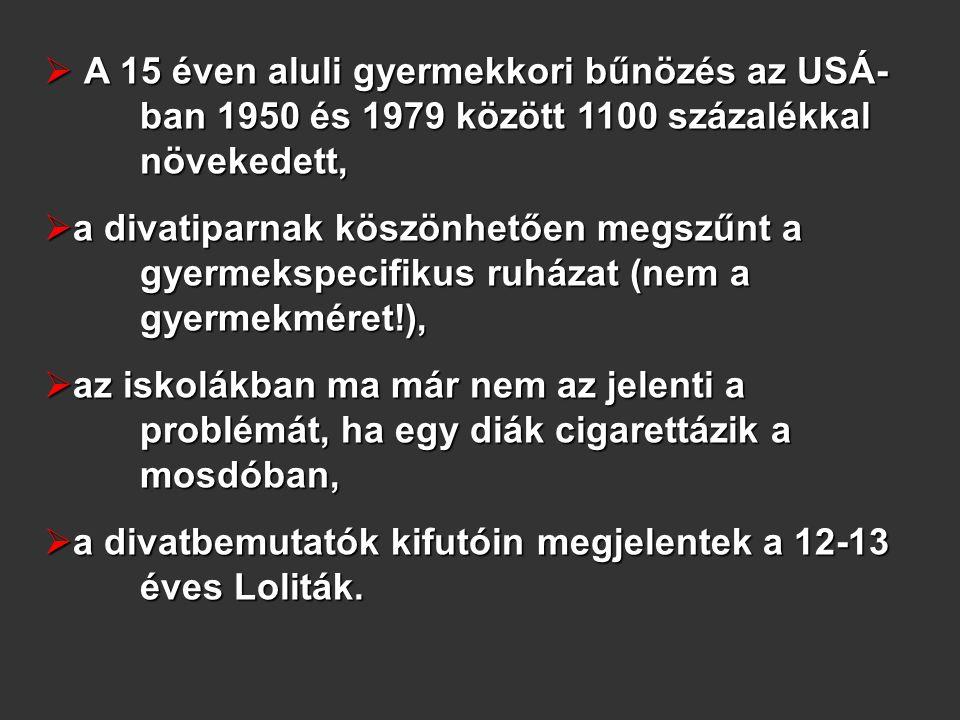  A 15 éven aluli gyermekkori bűnözés az USÁ- ban 1950 és 1979 között 1100 százalékkal növekedett,  a divatiparnak köszönhetően megszűnt a gyermekspecifikus ruházat (nem a gyermekméret!),  az iskolákban ma már nem az jelenti a problémát, ha egy diák cigarettázik a mosdóban,  a divatbemutatók kifutóin megjelentek a 12-13 éves Loliták.