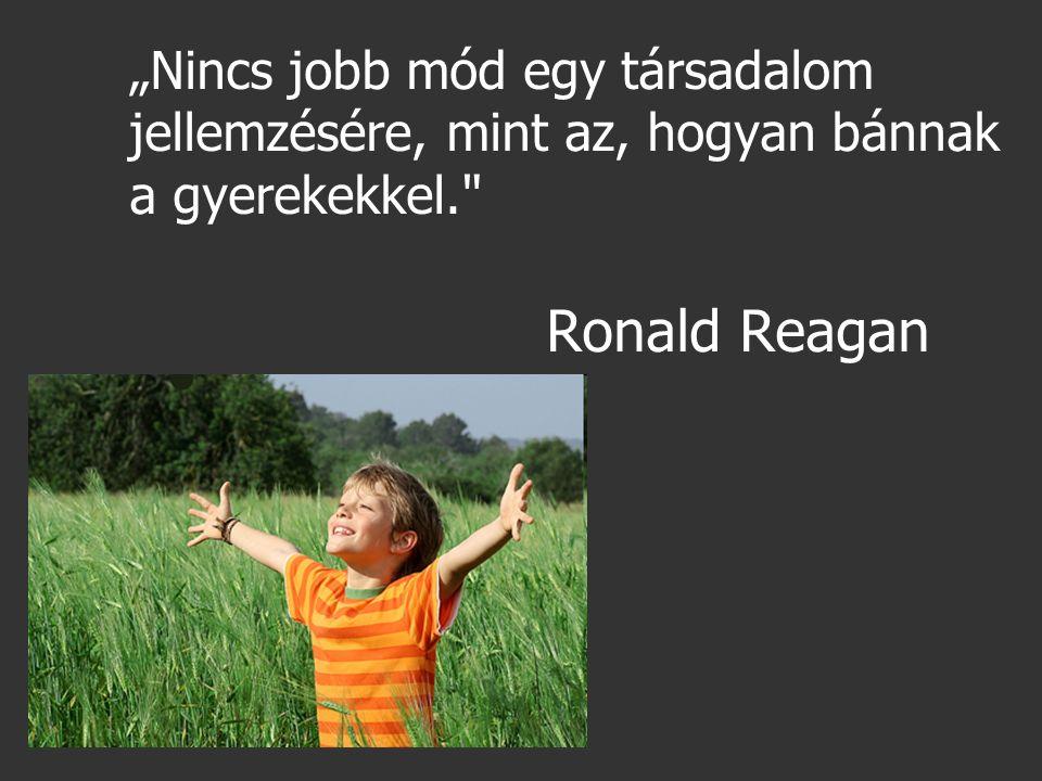 """""""Nincs jobb mód egy társadalom jellemzésére, mint az, hogyan bánnak a gyerekekkel. Ronald Reagan"""