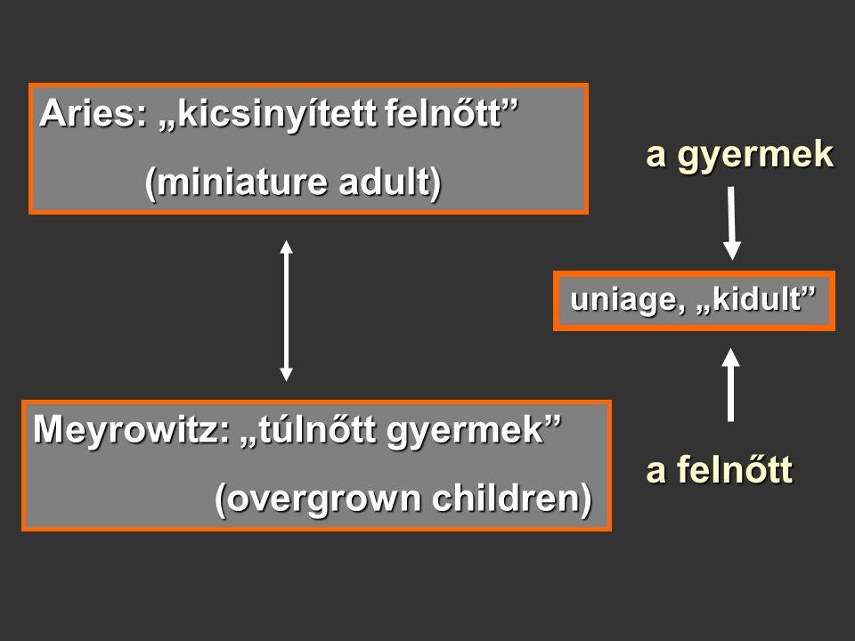 """Aries: """"kicsinyített felnőtt (miniature adult) (miniature adult) Meyrowitz: """"túlnőtt gyermek (overgrown children) (overgrown children) a gyermek a felnőtt uniage, """"kidult"""