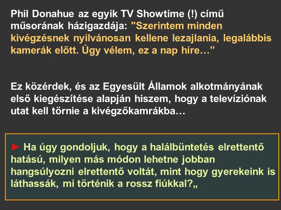 Phil Donahue az egyik TV Showtime (!) című műsorának házigazdája: Szerintem minden kivégzésnek nyilvánosan kellene lezajlania, legalábbis kamerák előtt.
