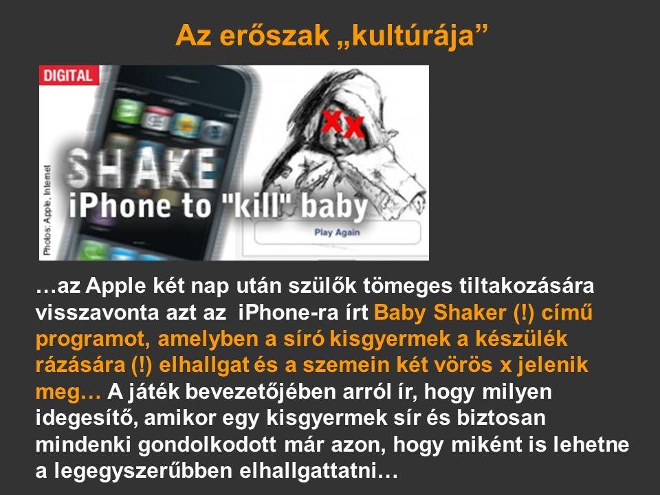 """…az Apple két nap után szülők tömeges tiltakozására visszavonta azt az iPhone-ra írt Baby Shaker (!) című programot, amelyben a síró kisgyermek a készülék rázására (!) elhallgat és a szemein két vörös x jelenik meg… A játék bevezetőjében arról ír, hogy milyen idegesítő, amikor egy kisgyermek sír és biztosan mindenki gondolkodott már azon, hogy miként is lehetne a legegyszerűbben elhallgattatni… Az erőszak """"kultúrája"""
