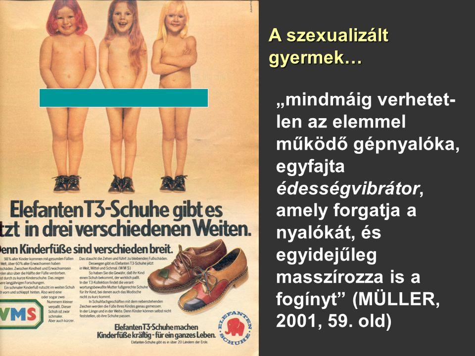 """A szexualizált gyermek… """"mindmáig verhetet- len az elemmel működő gépnyalóka, egyfajta édességvibrátor, amely forgatja a nyalókát, és egyidejűleg masszírozza is a fogínyt (MÜLLER, 2001, 59."""