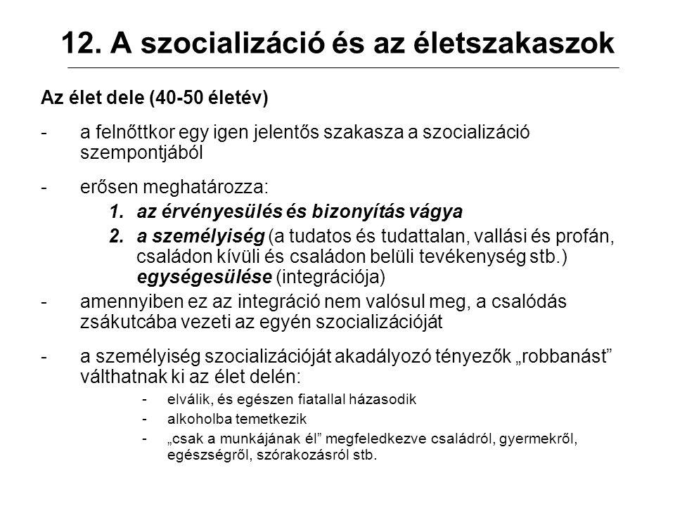 12. A szocializáció és az életszakaszok Az élet dele (40-50 életév) -a felnőttkor egy igen jelentős szakasza a szocializáció szempontjából -erősen meg