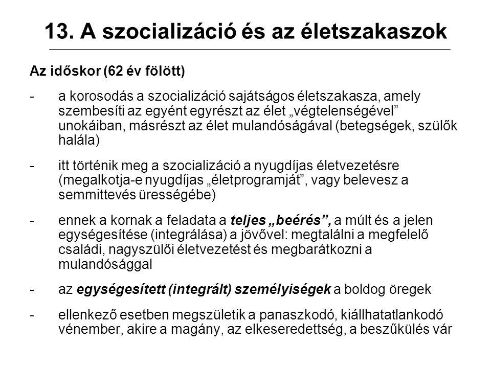 13. A szocializáció és az életszakaszok Az időskor (62 év fölött) -a korosodás a szocializáció sajátságos életszakasza, amely szembesíti az egyént egy