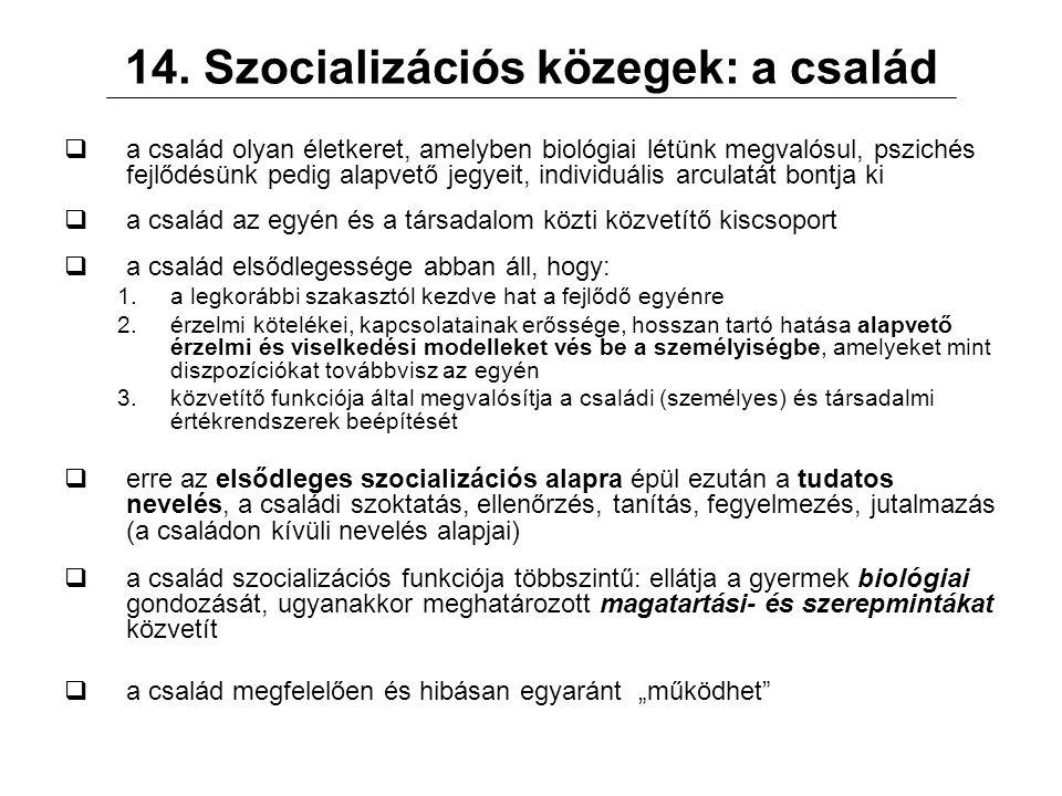 14. Szocializációs közegek: a család  a család olyan életkeret, amelyben biológiai létünk megvalósul, pszichés fejlődésünk pedig alapvető jegyeit, in