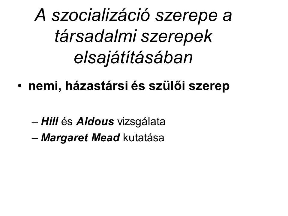 A szocializáció szerepe a társadalmi szerepek elsajátításában nemi, házastársi és szülői szerep –Hill és Aldous vizsgálata –Margaret Mead kutatása