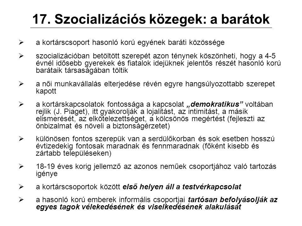 17. Szocializációs közegek: a barátok  a kortárscsoport hasonló korú egyének baráti közössége  szocializációban betöltött szerepét azon ténynek kösz