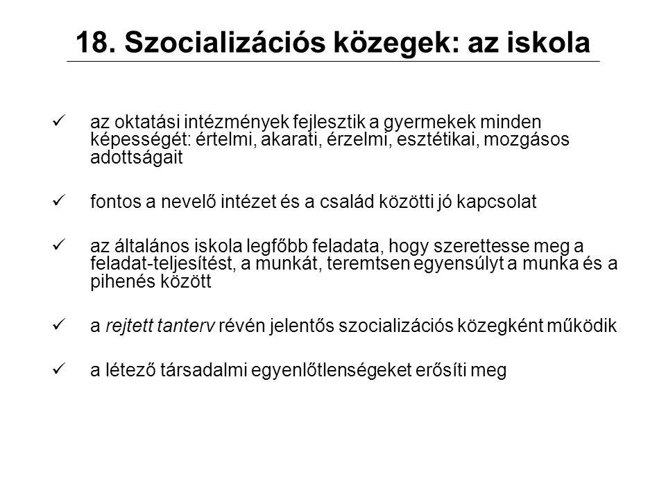 18. Szocializációs közegek: az iskola az oktatási intézmények fejlesztik a gyermekek minden képességét: értelmi, akarati, érzelmi, esztétikai, mozgáso