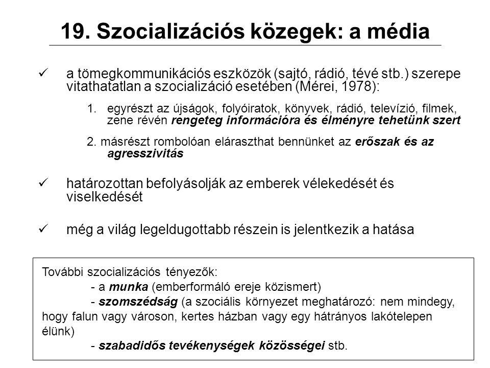 19. Szocializációs közegek: a média a tömegkommunikációs eszközök (sajtó, rádió, tévé stb.) szerepe vitathatatlan a szocializáció esetében (Mérei, 197