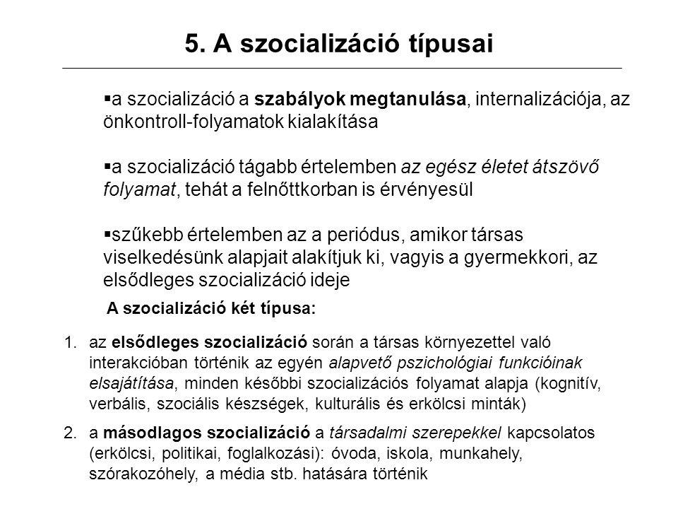 5. A szocializáció típusai  a szocializáció a szabályok megtanulása, internalizációja, az önkontroll-folyamatok kialakítása  a szocializáció tágabb