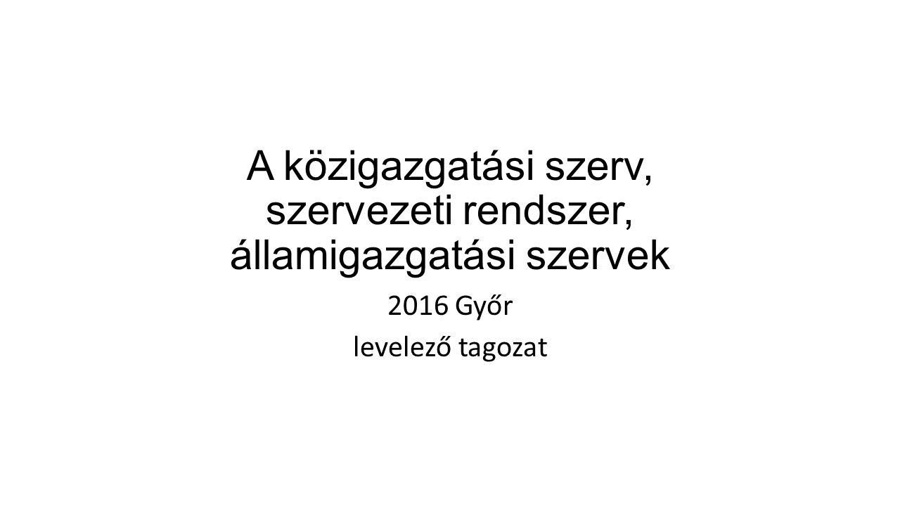 A közigazgatási szerv, szervezeti rendszer, államigazgatási szervek 2016 Győr levelező tagozat