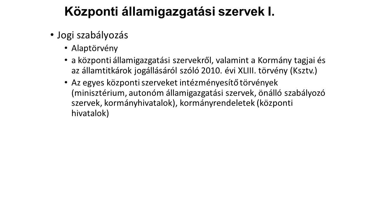 Központi államigazgatási szervek I. Jogi szabályozás Alaptörvény a központi államigazgatási szervekről, valamint a Kormány tagjai és az államtitkárok