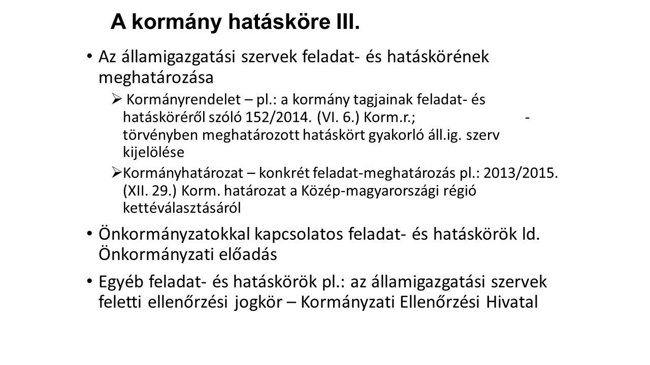 A kormány hatásköre III. Az államigazgatási szervek feladat- és hatáskörének meghatározása  Kormányrendelet – pl.: a kormány tagjainak feladat- és ha