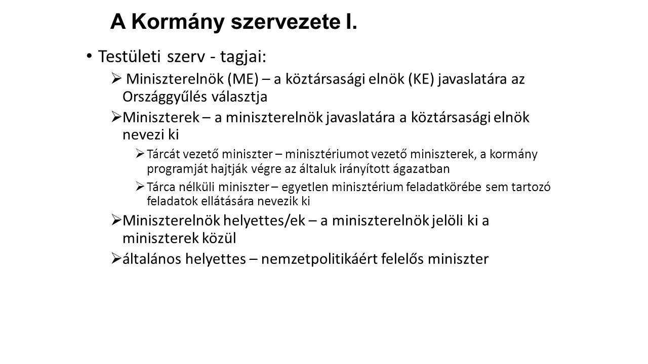 A Kormány szervezete I. Testületi szerv - tagjai:  Miniszterelnök (ME) – a köztársasági elnök (KE) javaslatára az Országgyűlés választja  Minisztere