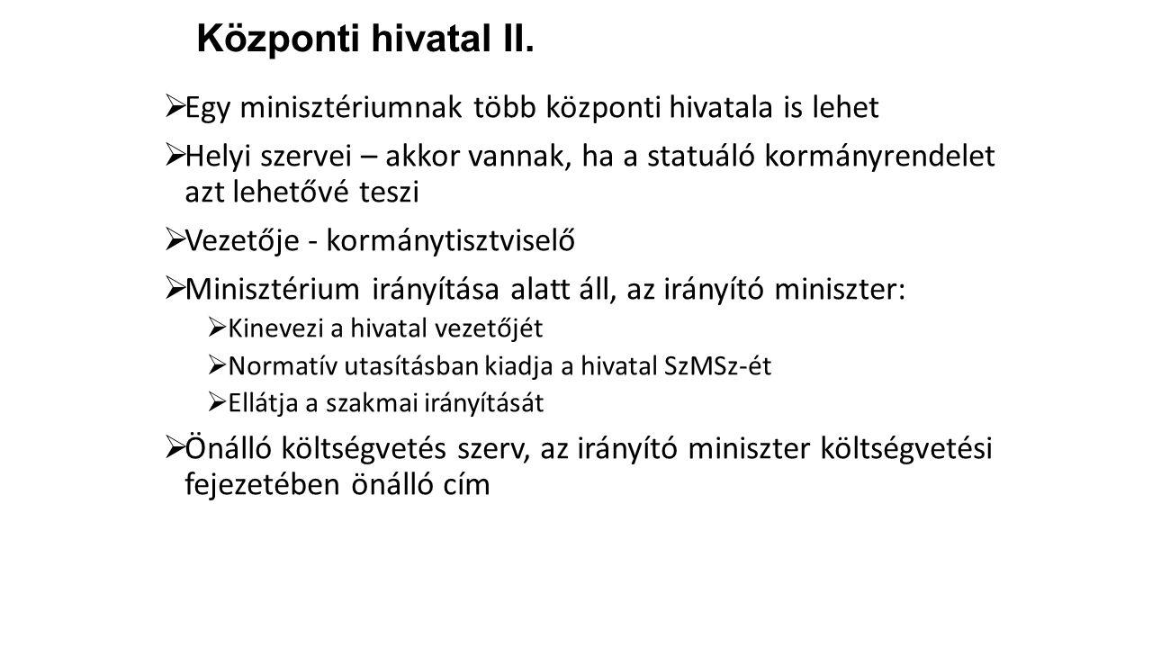 Központi hivatal II.  Egy minisztériumnak több központi hivatala is lehet  Helyi szervei – akkor vannak, ha a statuáló kormányrendelet azt lehetővé