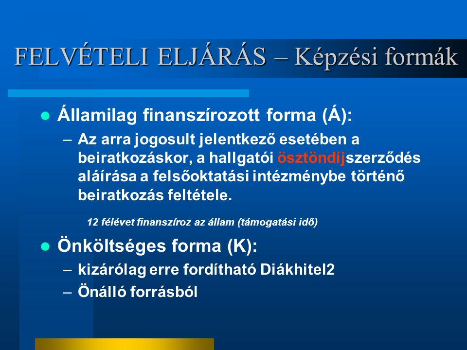 FELVÉTELI ELJÁRÁS – Képzési formák Államilag finanszírozott forma (Á): –Az arra jogosult jelentkező esetében a beiratkozáskor, a hallgatói ösztöndíjszerződés aláírása a felsőoktatási intézménybe történő beiratkozás feltétele.