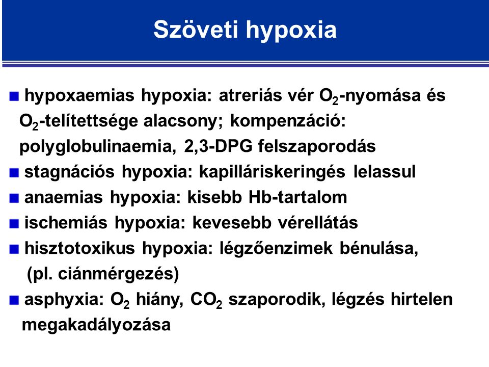 Szöveti hypoxia hypoxaemias hypoxia: atreriás vér O 2 -nyomása és O 2 -telítettsége alacsony; kompenzáció: polyglobulinaemia, 2,3-DPG felszaporodás stagnációs hypoxia: kapilláriskeringés lelassul anaemias hypoxia: kisebb Hb-tartalom ischemiás hypoxia: kevesebb vérellátás hisztotoxikus hypoxia: légzőenzimek bénulása, (pl.