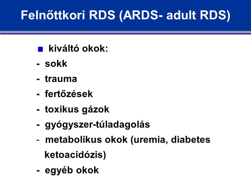 Felnőttkori RDS (ARDS- adult RDS) kiváltó okok: - sokk - trauma - fertőzések - toxikus gázok - gyógyszer-túladagolás - metabolikus okok (uremia, diabetes ketoacidózis) - egyéb okok