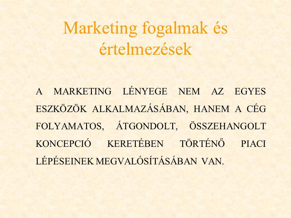 Marketing fogalmak és értelmezések A MARKETING LÉNYEGE NEM AZ EGYES ESZKÖZÖK ALKALMAZÁSÁBAN, HANEM A CÉG FOLYAMATOS, ÁTGONDOLT, ÖSSZEHANGOLT KONCEPCIÓ KERETÉBEN TÖRTÉNŐ PIACI LÉPÉSEINEK MEGVALÓSÍTÁSÁBAN VAN.