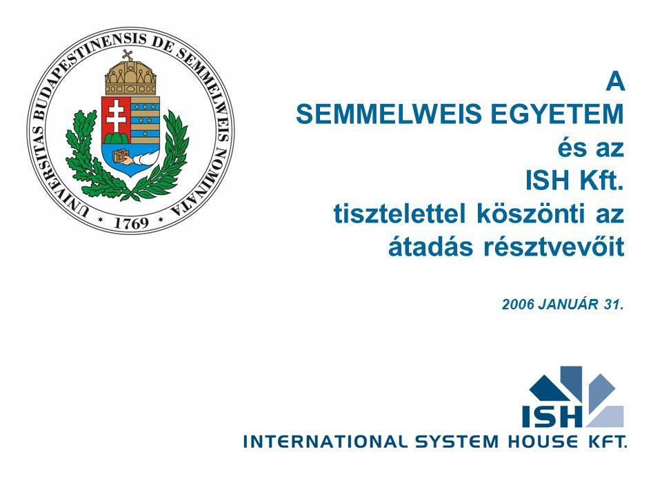 A SEMMELWEIS EGYETEM és az ISH Kft. tisztelettel köszönti az átadás résztvevőit 2006 JANUÁR 31.