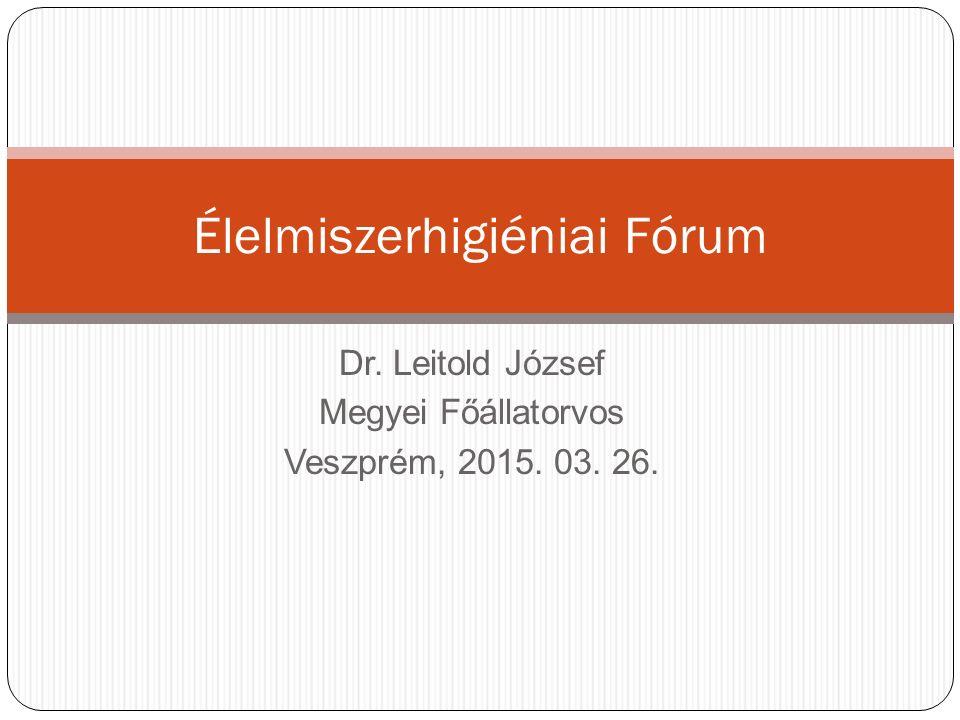Dr. Leitold József Megyei Főállatorvos Veszprém, 2015. 03. 26. Élelmiszerhigiéniai Fórum