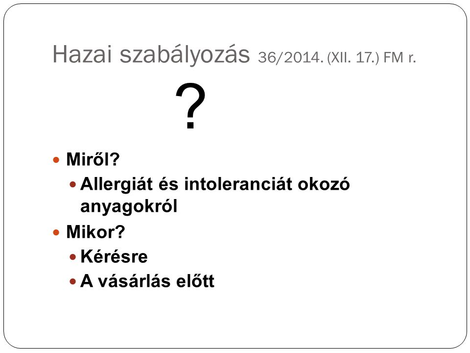 Hazai szabályozás 36/2014. (XII. 17.) FM r. Miről? Allergiát és intoleranciát okozó anyagokról Mikor? Kérésre A vásárlás előtt ?