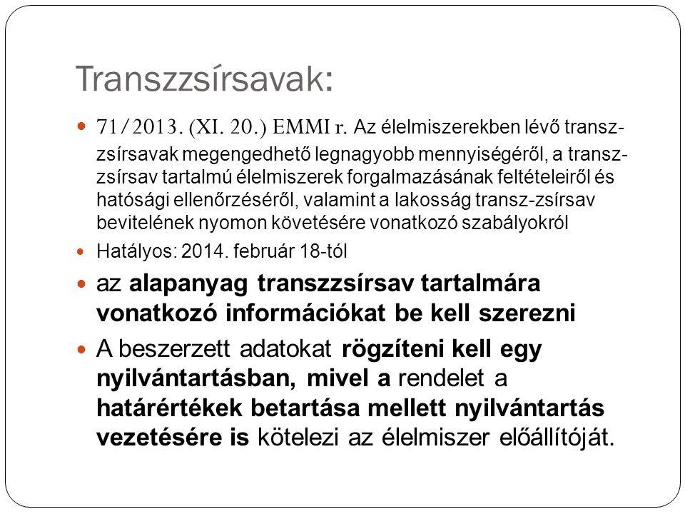 Transzzsírsavak: 71/2013. (XI. 20.) EMMI r. Az élelmiszerekben lévő transz- zsírsavak megengedhető legnagyobb mennyiségéről, a transz- zsírsav tartalm