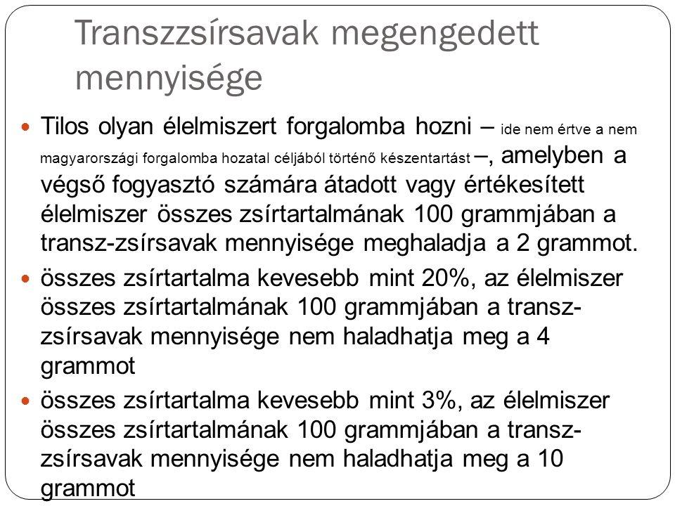 Transzzsírsavak megengedett mennyisége Tilos olyan élelmiszert forgalomba hozni – ide nem értve a nem magyarországi forgalomba hozatal céljából történő készentartást –, amelyben a végső fogyasztó számára átadott vagy értékesített élelmiszer összes zsírtartalmának 100 grammjában a transz-zsírsavak mennyisége meghaladja a 2 grammot.