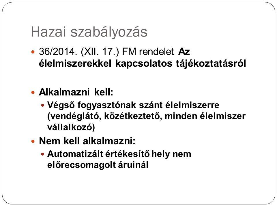 Hazai szabályozás 36/2014. (XII. 17.) FM rendelet Az élelmiszerekkel kapcsolatos tájékoztatásról Alkalmazni kell: Végső fogyasztónak szánt élelmiszerr