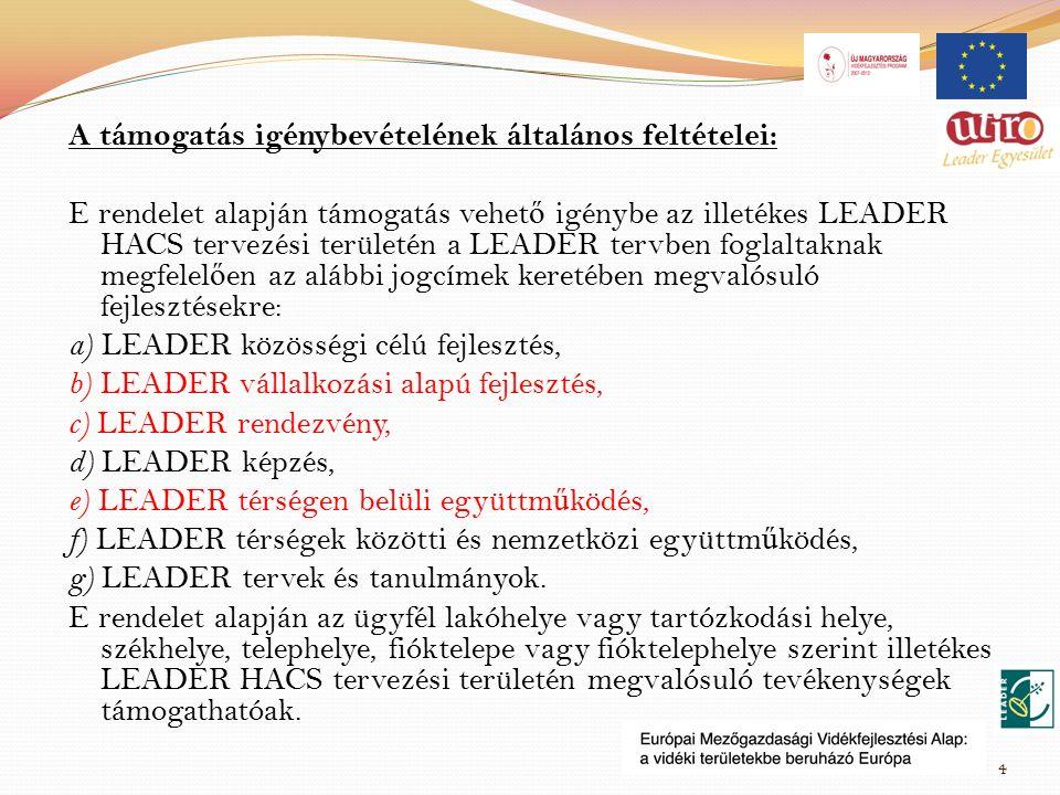 A támogatás igénybevételének általános feltételei: E rendelet alapján támogatás vehet ő igénybe az illetékes LEADER HACS tervezési területén a LEADER tervben foglaltaknak megfelel ő en az alábbi jogcímek keretében megvalósuló fejlesztésekre: a) LEADER közösségi célú fejlesztés, b) LEADER vállalkozási alapú fejlesztés, c) LEADER rendezvény, d) LEADER képzés, e) LEADER térségen belüli együttm ű ködés, f) LEADER térségek közötti és nemzetközi együttm ű ködés, g) LEADER tervek és tanulmányok.