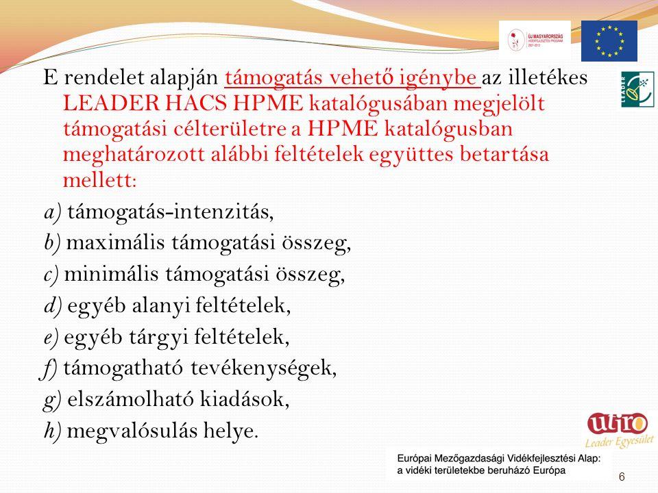 E rendelet alapján támogatás vehet ő igénybe az illetékes LEADER HACS HPME katalógusában megjelölt támogatási célterületre a HPME katalógusban meghatározott alábbi feltételek együttes betartása mellett: a) támogatás-intenzitás, b) maximális támogatási összeg, c) minimális támogatási összeg, d) egyéb alanyi feltételek, e) egyéb tárgyi feltételek, f) támogatható tevékenységek, g) elszámolható kiadások, h) megvalósulás helye.
