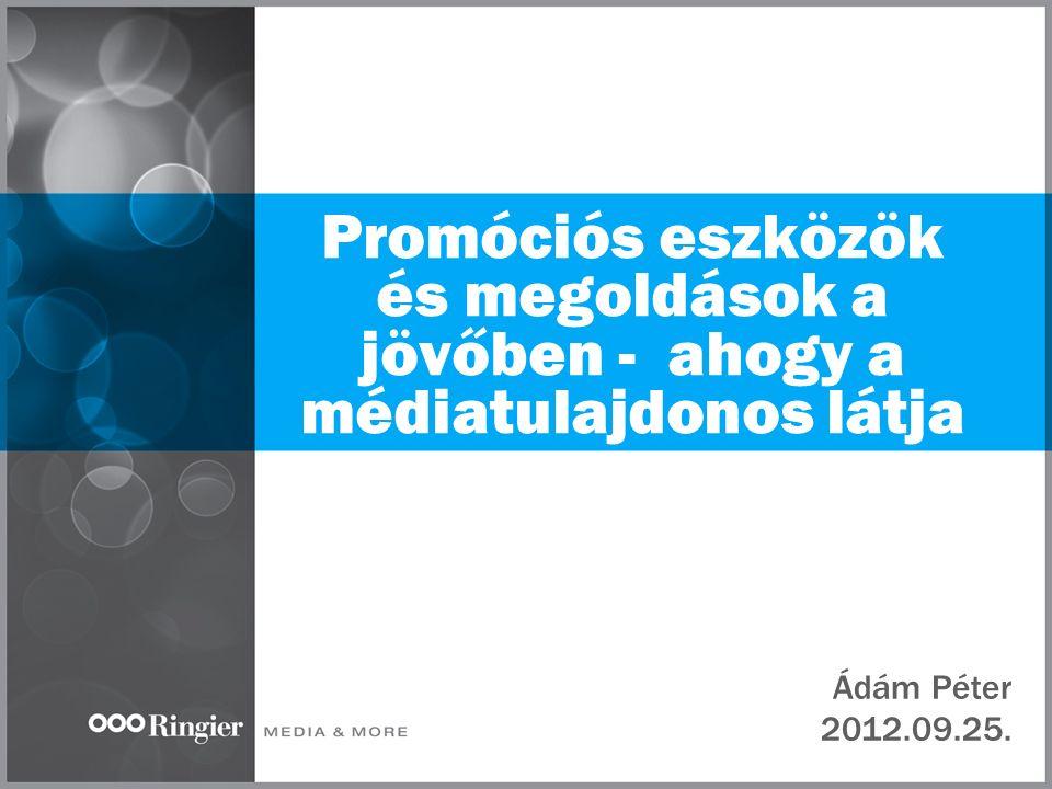 Promóciós eszközök és megoldások a jövőben - ahogy a médiatulajdonos látja Ádám Péter 2012.09.25.