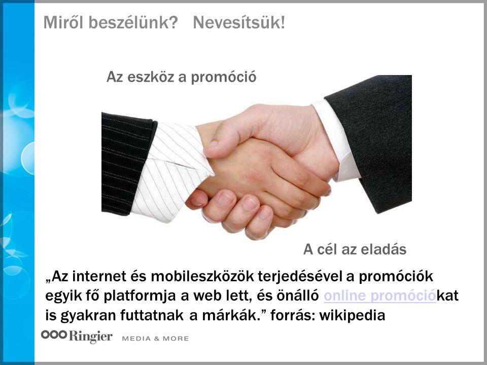 """Miről beszélünk? Az eszköz a promóció A cél az eladás """"Az internet és mobileszközök terjedésével a promóciók egyik fő platformja a web lett, és önálló"""