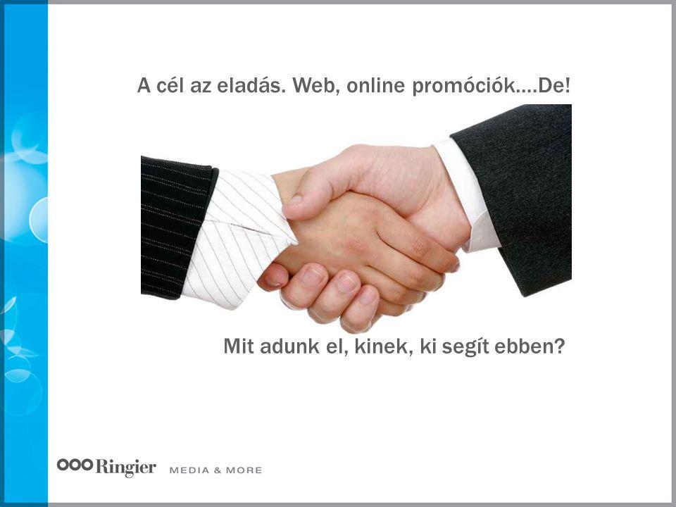 A cél az eladás. Web, online promóciók….De! Mit adunk el, kinek, ki segít ebben