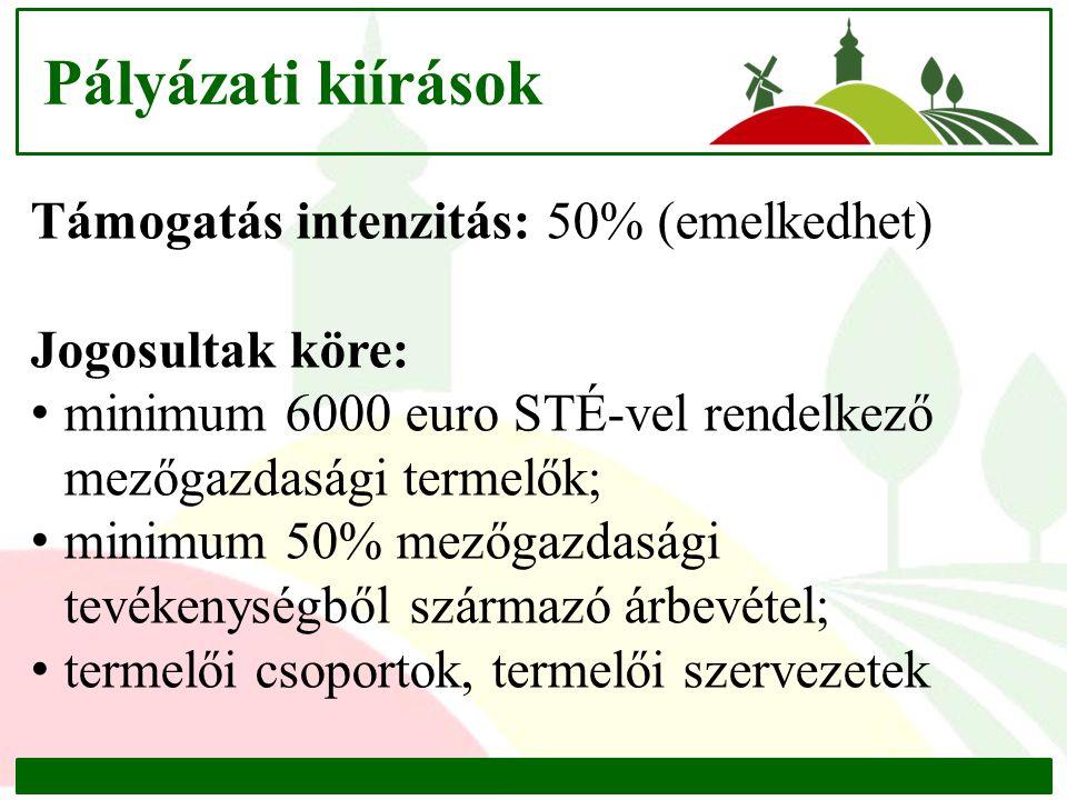 Pályázati kiírások Támogatás intenzitás: 50% (emelkedhet) Jogosultak köre: minimum 6000 euro STÉ-vel rendelkező mezőgazdasági termelők; minimum 50% mezőgazdasági tevékenységből származó árbevétel; termelői csoportok, termelői szervezetek