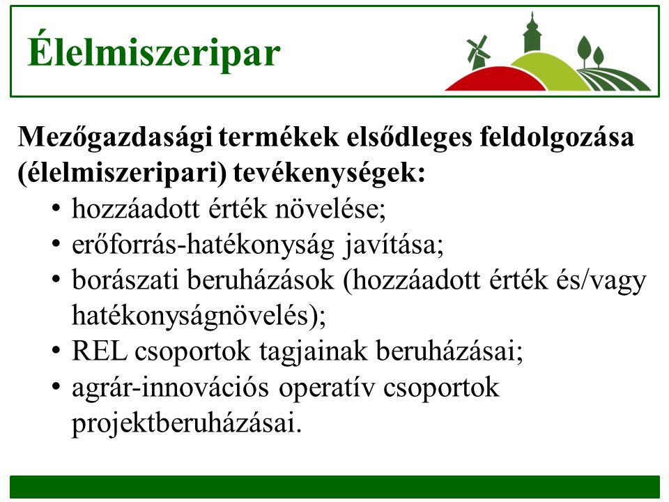 Élelmiszeripar Mezőgazdasági termékek elsődleges feldolgozása (élelmiszeripari) tevékenységek: hozzáadott érték növelése; erőforrás-hatékonyság javítása; borászati beruházások (hozzáadott érték és/vagy hatékonyságnövelés); REL csoportok tagjainak beruházásai; agrár-innovációs operatív csoportok projektberuházásai.