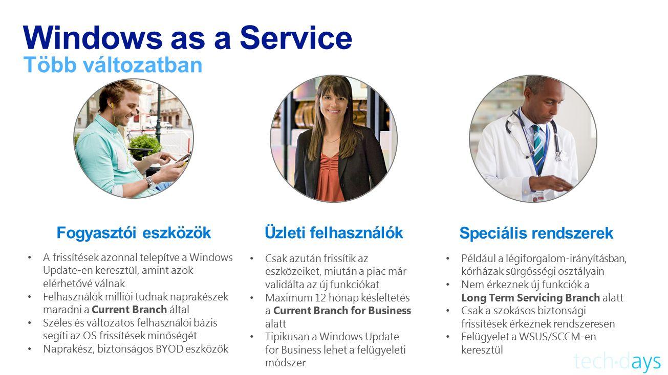 Windows as a Service Több változatban Fogyasztói eszközök A frissítések azonnal telepítve a Windows Update-en keresztül, amint azok elérhetővé válnak Felhasználók milliói tudnak naprakészek maradni a Current Branch által Széles és változatos felhasználói bázis segíti az OS frissítések minőségét Naprakész, biztonságos BYOD eszközök Például a légiforgalom-irányításban, kórházak sürgősségi osztályain Nem érkeznek új funkciók a Long Term Servicing Branch alatt Csak a szokásos biztonsági frissítések érkeznek rendszeresen Felügyelet a WSUS/SCCM-en keresztül Speciális rendszerek Csak azután frissítik az eszközeiket, miután a piac már validálta az új funkciókat Maximum 12 hónap késleltetés a Current Branch for Business alatt Tipikusan a Windows Update for Business lehet a felügyeleti módszer Üzleti felhasználók