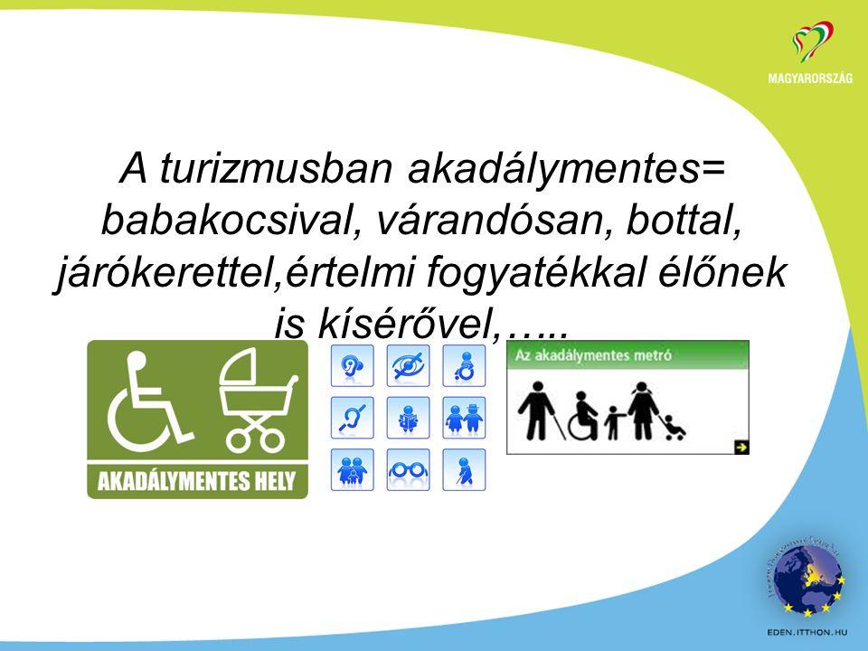 A turizmusban akadálymentes= babakocsival, várandósan, bottal, járókerettel,értelmi fogyatékkal élőnek is kísérővel,…..