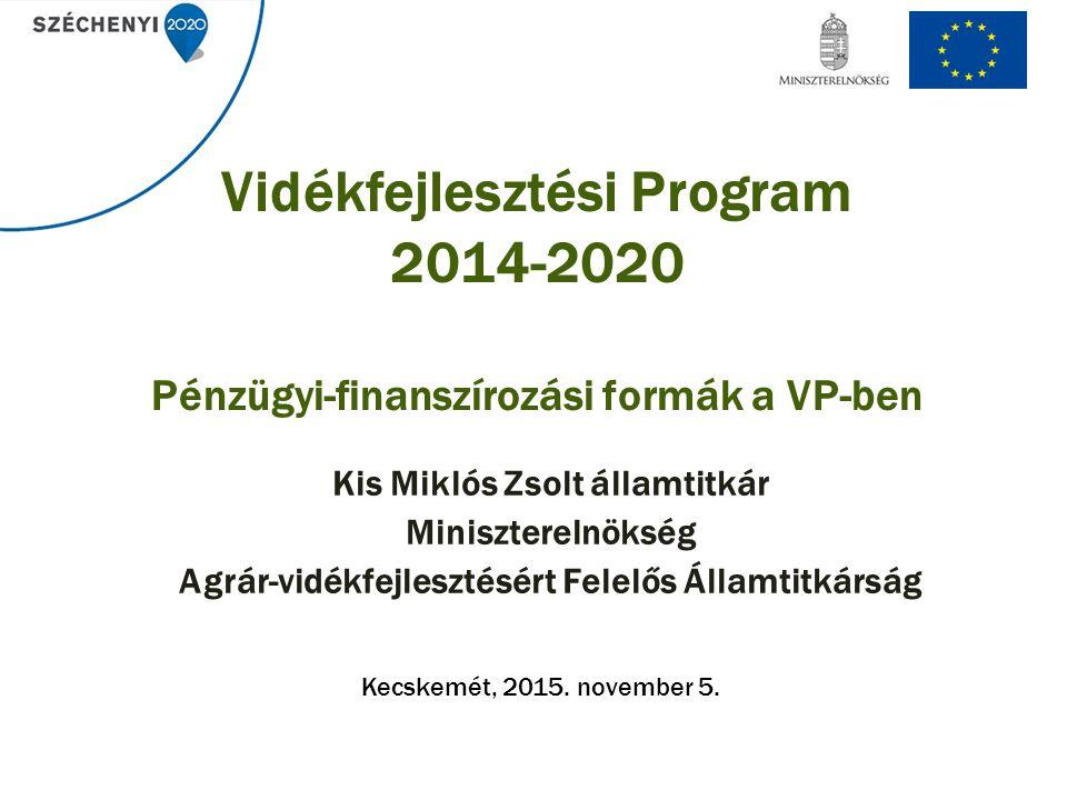 Vidékfejlesztési Program 2014-2020 Pénzügyi-finanszírozási formák a VP-ben Kis Miklós Zsolt államtitkár Miniszterelnökség Agrár-vidékfejlesztésért Felelős Államtitkárság Kecskemét, 2015.