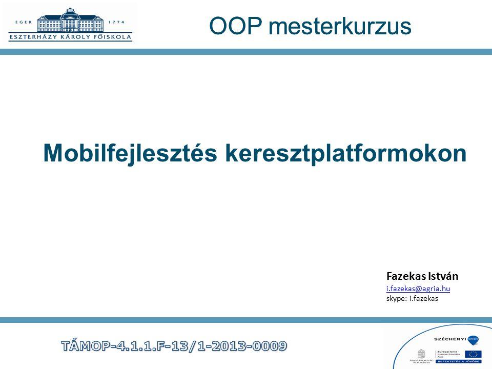 OOP mesterkurzus Mobilfejlesztés keresztplatformokon Fazekas István i.fazekas@agria.hu skype: i.fazekas i.fazekas@agria.hu