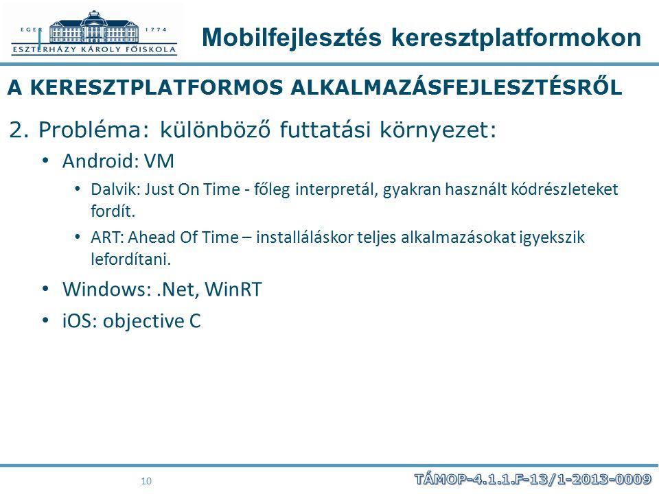Mobilfejlesztés keresztplatformokon 10 A KERESZTPLATFORMOS ALKALMAZÁSFEJLESZTÉSRŐL 2. Probléma: különböző futtatási környezet: Android: VM Dalvik: Jus