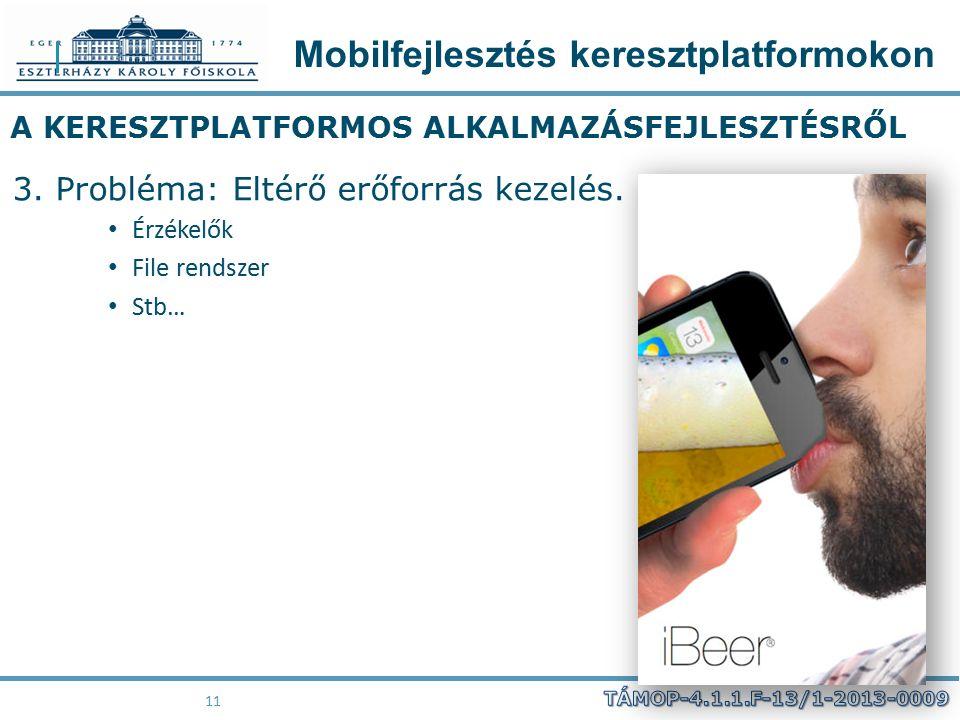 Mobilfejlesztés keresztplatformokon 11 A KERESZTPLATFORMOS ALKALMAZÁSFEJLESZTÉSRŐL 3. Probléma: Eltérő erőforrás kezelés. Érzékelők File rendszer Stb…
