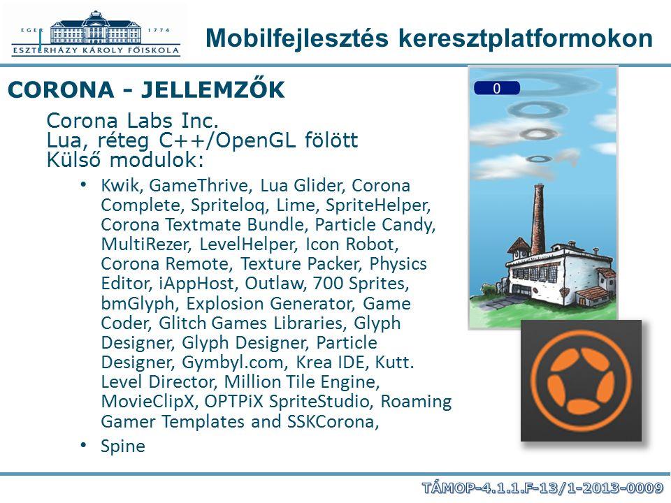 Mobilfejlesztés keresztplatformokon CORONA - JELLEMZŐK Corona Labs Inc. Lua, réteg C++/OpenGL fölött Külső modulok: Kwik, GameThrive, Lua Glider, Coro