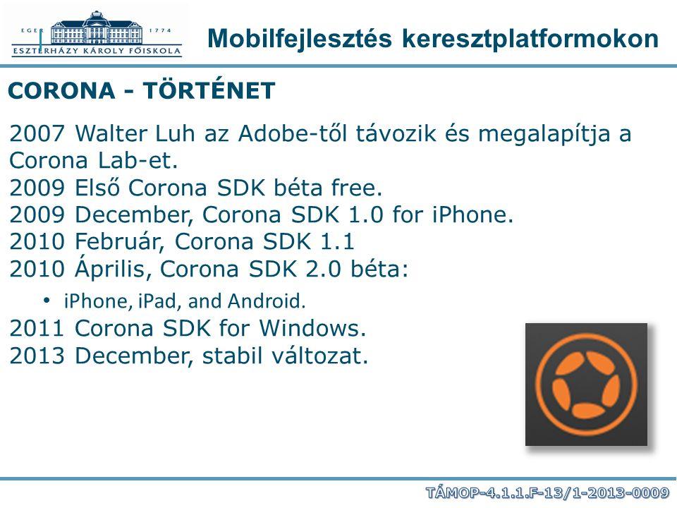 Mobilfejlesztés keresztplatformokon CORONA - TÖRTÉNET 2007 Walter Luh az Adobe-től távozik és megalapítja a Corona Lab-et. 2009 Első Corona SDK béta f
