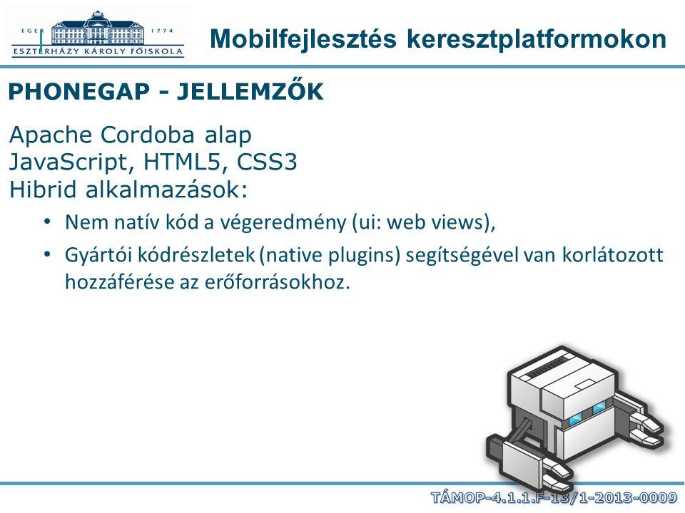Mobilfejlesztés keresztplatformokon PHONEGAP - JELLEMZŐK Apache Cordoba alap JavaScript, HTML5, CSS3 Hibrid alkalmazások: Nem natív kód a végeredmény