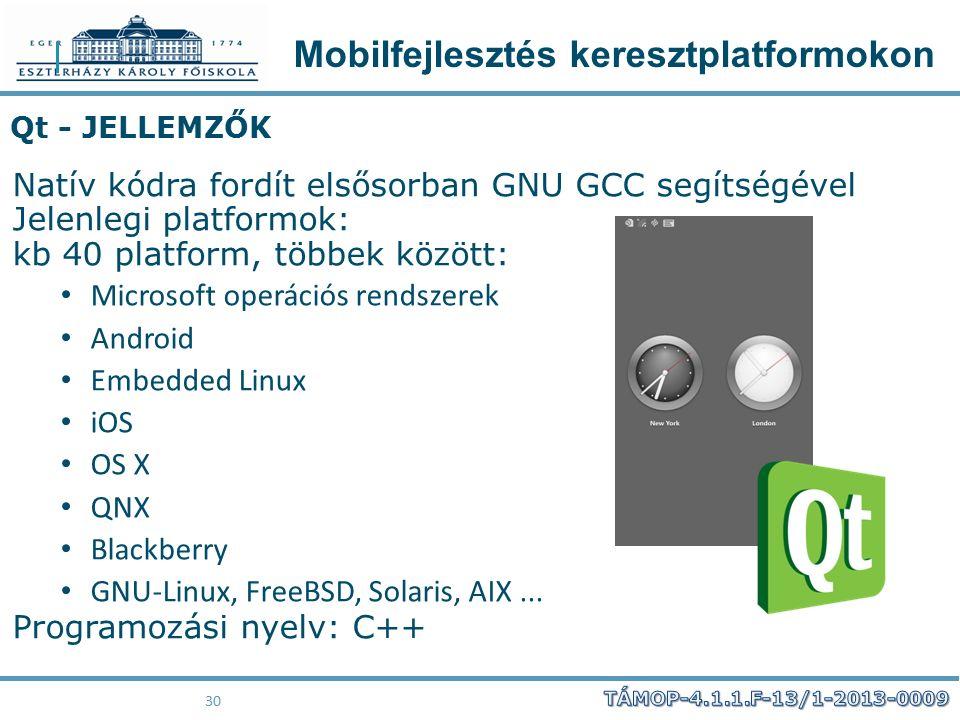 Mobilfejlesztés keresztplatformokon 30 Qt - JELLEMZŐK Natív kódra fordít elsősorban GNU GCC segítségével Jelenlegi platformok: kb 40 platform, többek