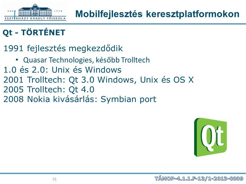 Mobilfejlesztés keresztplatformokon 31 Qt - TÖRTÉNET 1991 fejlesztés megkezdődik Quasar Technologies, később Trolltech 1.0 és 2.0: Unix és Windows 200