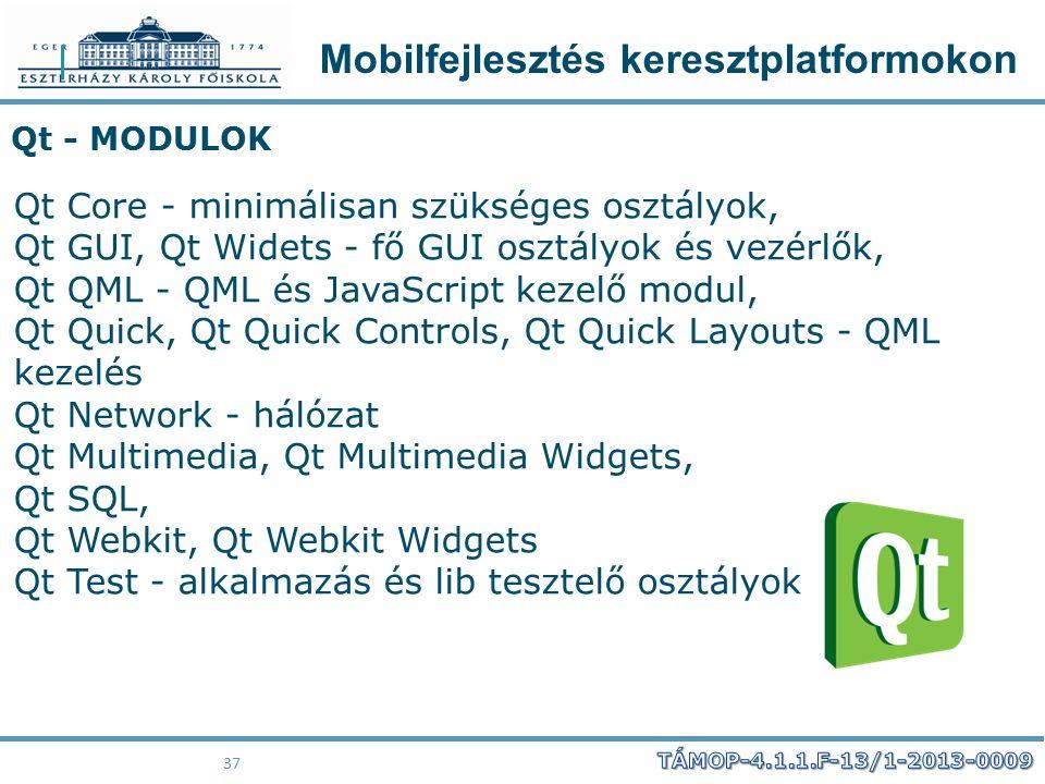 Mobilfejlesztés keresztplatformokon 37 Qt - MODULOK Qt Core - minimálisan szükséges osztályok, Qt GUI, Qt Widets - fő GUI osztályok és vezérlők, Qt QM
