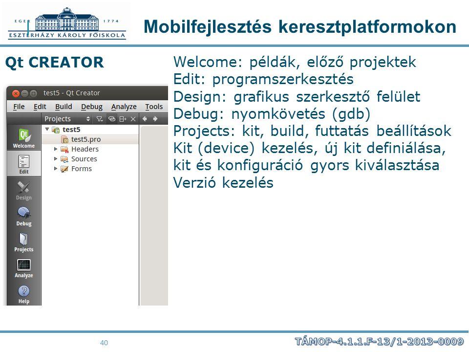 Mobilfejlesztés keresztplatformokon 40 Qt CREATOR Welcome: példák, előző projektek Edit: programszerkesztés Design: grafikus szerkesztő felület Debug: